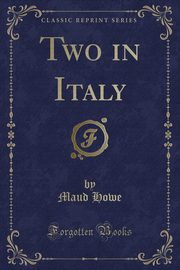 Two in Italy (Classic Reprint), Howe Maud
