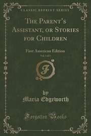 The Parent's Assistant, or Stories for Children, Vol. 1 of 3, Edgeworth Maria
