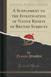 A Supplement to the Investigation of Native Rights of British Subjects (Classic Reprint), Plowden Francis