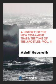 ksiazka tytuł: The time of the Apostles; Vol. III, A history of New Testament times autor: Hausrath Adolf