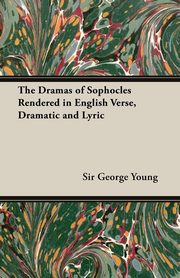 The Dramas of Sophocles Rendered in English Verse, Dramatic and Lyric, Young George