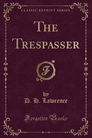 The Trespasser (Classic Reprint), Lawrence D. H.