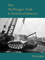 A30 Challenger Tank A Technical History, Knight P.M.