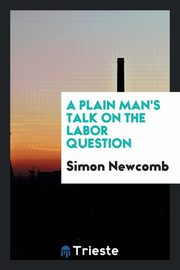 A plain man's talk on the labor question, Newcomb Simon