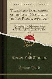 Travels and Explorations of the Jesuit Missionaries in New France, 1610-1791, Vol. 27, Thwaites Reuben Gold