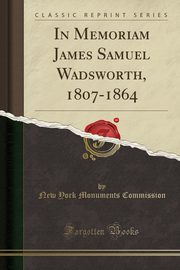 In Memoriam James Samuel Wadsworth, 1807-1864 (Classic Reprint), Commission New York Monuments