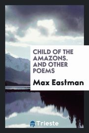 Child of the Amazons. And Other Poems, Eastman Max
