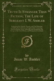 Truth Is Stranger Than Fiction; The Life of Sergeant I. W. Ambler, Ambler Isaac W.