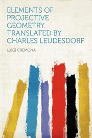 Elements of Projective Geometry. Translated by Charles Leudesdorf, Cremona Luigi