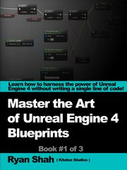Mastering the Art of Unreal Engine 4 - Blueprints, Shah Ryan