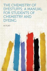 The Chemistry of Dyestuffs; a Manual for Students of Chemistry and Dyeing, Fort M