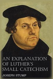 An Explanation of Luther's Small Catechism with the Small Catechism, Stump Joseph