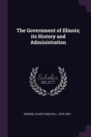 The Government of Illinois; its History and Administration, Greene Evarts Boutell
