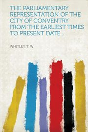 The Parliamentary Representation of the City of Conventry from the Earliest Times to Present Date .., W Whitley T.