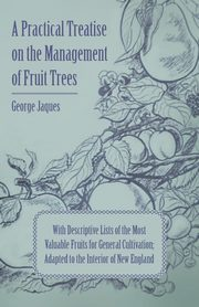 A Practical Treatise on the Management of Fruit Trees; With Descriptive Lists of the Most Valuable Fruits for General Cultivation; Adapted to the Interior of New England, Jaques George