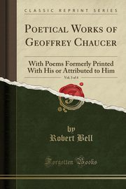 Poetical Works of Geoffrey Chaucer, Vol. 3 of 4, Bell Robert