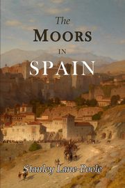 ksiazka tytuł: The Moors in Spain autor: Stanley Lane-Poole Stanley