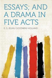 Essays; and a Drama in Five Acts, Holland E. G. (Elihu Goodwin)