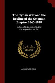 The Syrian War and the Decline of the Ottoman Empire, 1840-1848, Jochmus August
