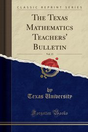 The Texas Mathematics Teachers' Bulletin, Vol. 15 (Classic Reprint), University Texas