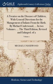 A Treatise on the Diseases of Children, With General Directions for the Management of Infants From the Birth. By Michael Underwood, ... In two Volumes. ... The Third Edition, Revised and Enlarged. of 2; Volume 1, Underwood Michael