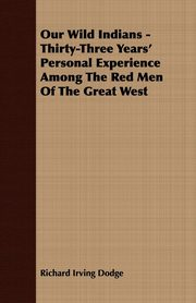 Our Wild Indians - Thirty-Three Years' Personal Experience Among The Red Men Of The Great West, Dodge Richard Irving