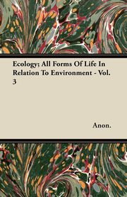 ksiazka tytuł: Ecology; All Forms of Life in Relation to Environment - Vol. 3 autor: Anon