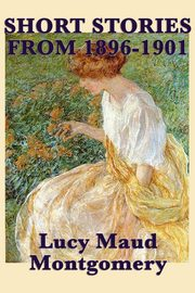 The Short Stories of Lucy Maud Montgomery from 1896-1901, Montgomery Lucy Maud