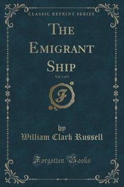 The Emigrant Ship, Vol. 1 of 3 (Classic Reprint), Russell William Clark