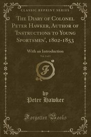 The Diary of Colonel Peter Hawker, Author of 'Instructions to Young Sportsmen', 1802-1853, Vol. 2 of 2, Hawker Peter