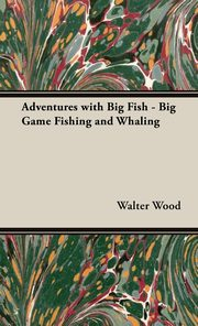 Adventures with Big Fish - Big Game Fishing and Whaling, Wood Walter