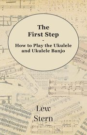 The First Step - How to Play the Ukulele and Ukulele Banjo, Stern Lew