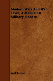 Modern Wars And War Taxes, A Manual Of Military Finance, Lawson W. R.