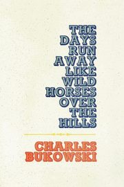 Days Run Away Like Wild Horses, The, Bukowski Charles