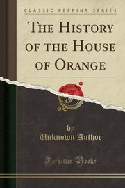 The History of the House of Orange (Classic Reprint), Author Unknown
