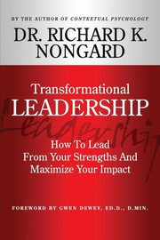 Transformational Leadership How to Lead from Your Strengths and Maximize Your Impact, Nongard Richard