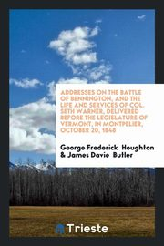 Addresses on the Battle of Bennington, and the Life and Services of Col. Seth Warner, Delivered Before the Legislature of Vermont, in Montpelier, October 20, 1848, Houghton George Frederick