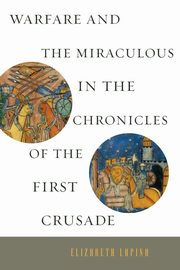 Warfare and the Miraculous in the Chronicles of the First Crusade, Lapina Elizabeth