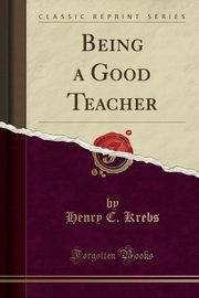 Being a Good Teacher (Classic Reprint), Krebs Henry C.