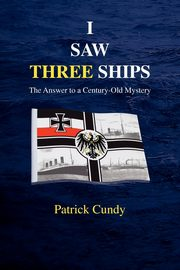 I Saw Three Ships - The Answer to a Century-Old Mystery (Titanic's Greatest Victim), Cundy Patrick