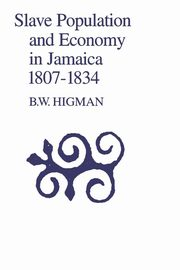 Slave Population and Economy in Jamaica 1807-1834, Higman B. W.