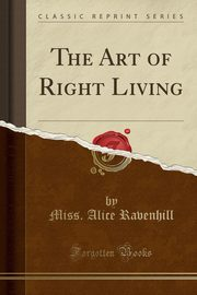 The Art of Right Living (Classic Reprint), Ravenhill Miss. Alice
