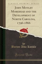 John Motley Morehead and the Development of North Carolina, 1796-1866 (Classic Reprint), Konkle Burton Alva