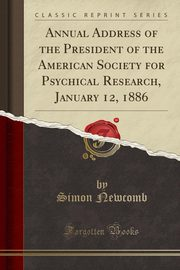 Annual Address of the President of the American Society for Psychical Research, January 12, 1886 (Classic Reprint), Newcomb Simon