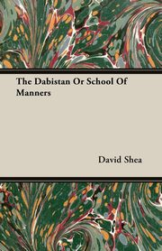 The Dabistan Or School Of Manners, Shea David