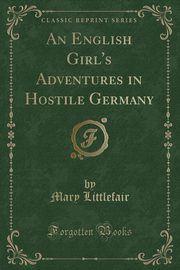 An English Girl's Adventures in Hostile Germany (Classic Reprint), Littlefair Mary