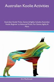 Australian Koolie Activities Australian Koolie Tricks, Games & Agility Includes, MacDonald Eric