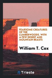 Fearsome Creatures of the Lumberwoods. With a Few Desert and Mountain Beasts, Cox William T.
