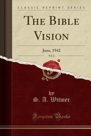 The Bible Vision, Vol. 6, Witmer S. A.