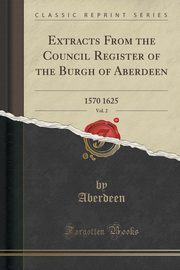 Extracts From the Council Register of the Burgh of Aberdeen, Vol. 2, Aberdeen Aberdeen